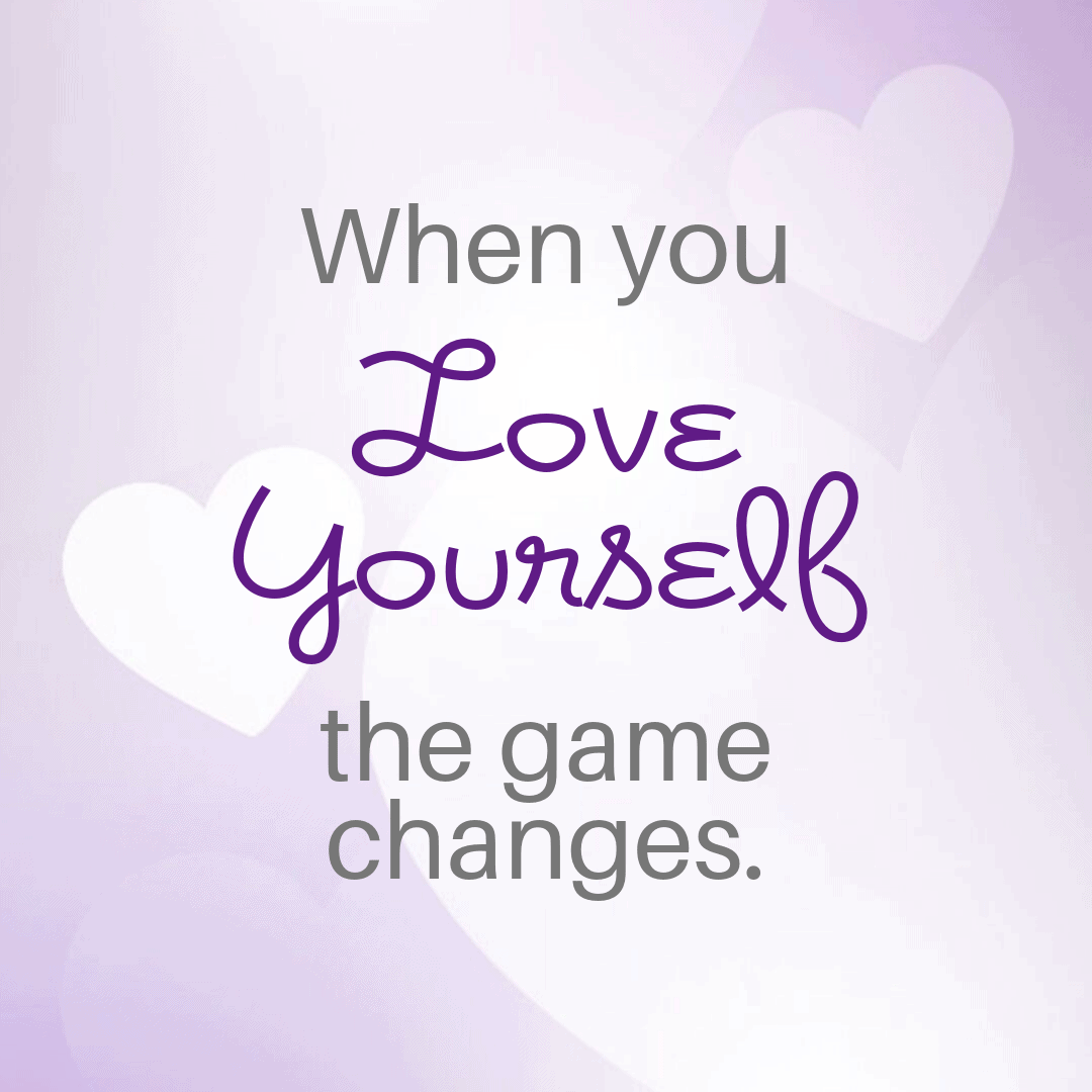 When you love yourself, the game changes.